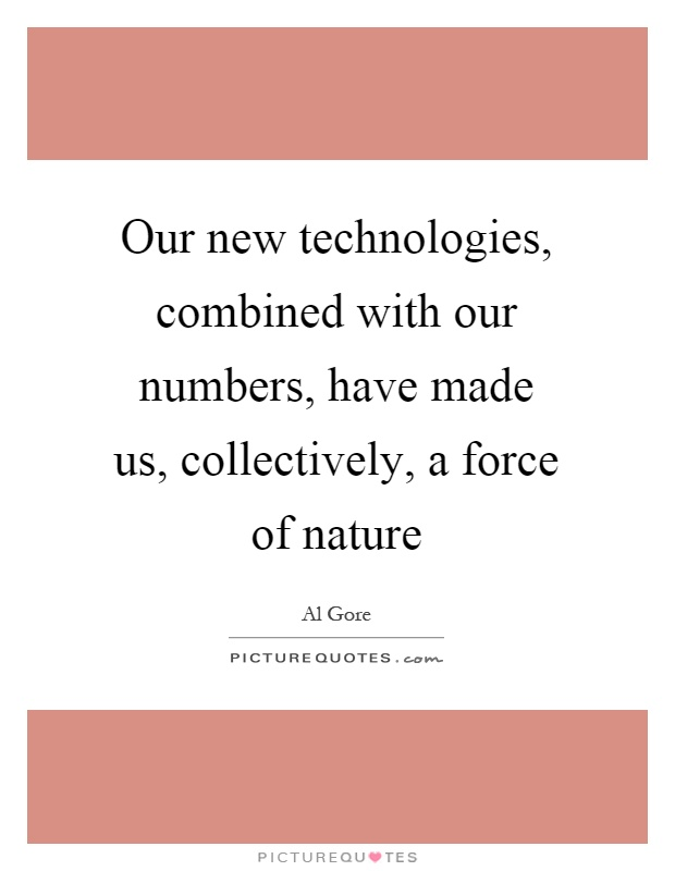 Our new technologies, combined with our numbers, have made us, collectively, a force of nature Picture Quote #1