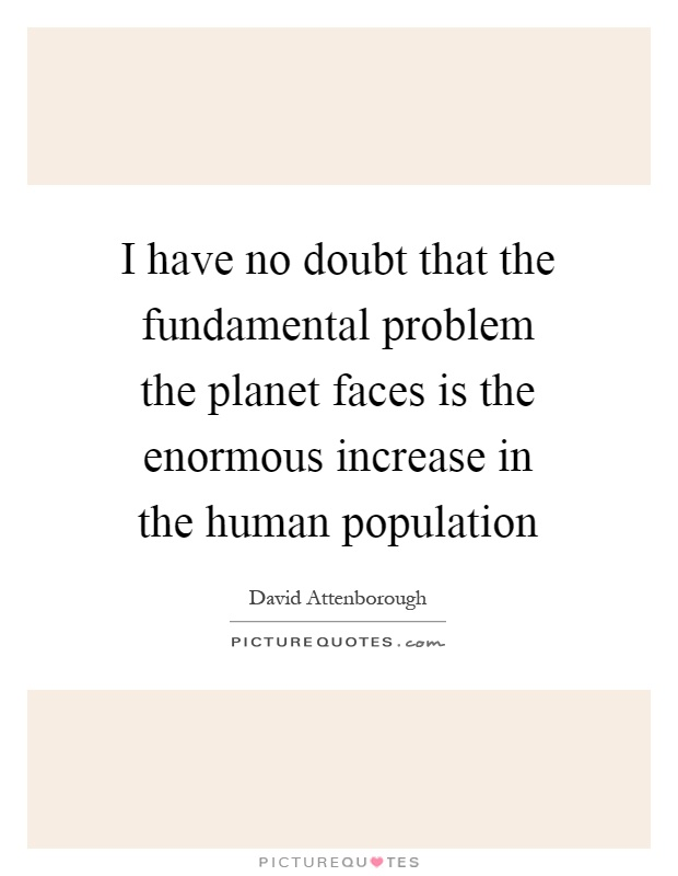I have no doubt that the fundamental problem the planet faces is the enormous increase in the human population Picture Quote #1