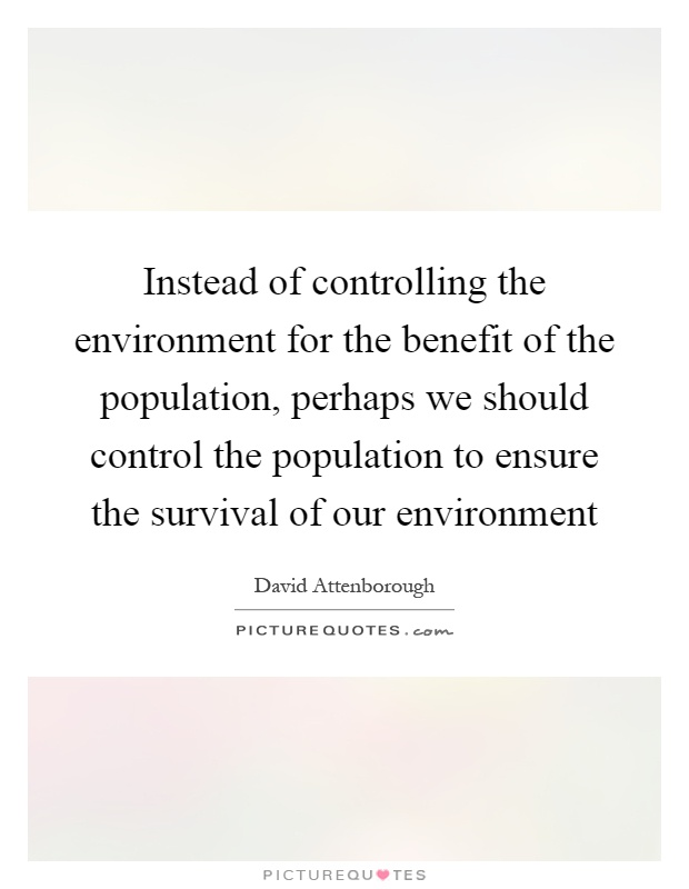 Instead of controlling the environment for the benefit of the population, perhaps we should control the population to ensure the survival of our environment Picture Quote #1