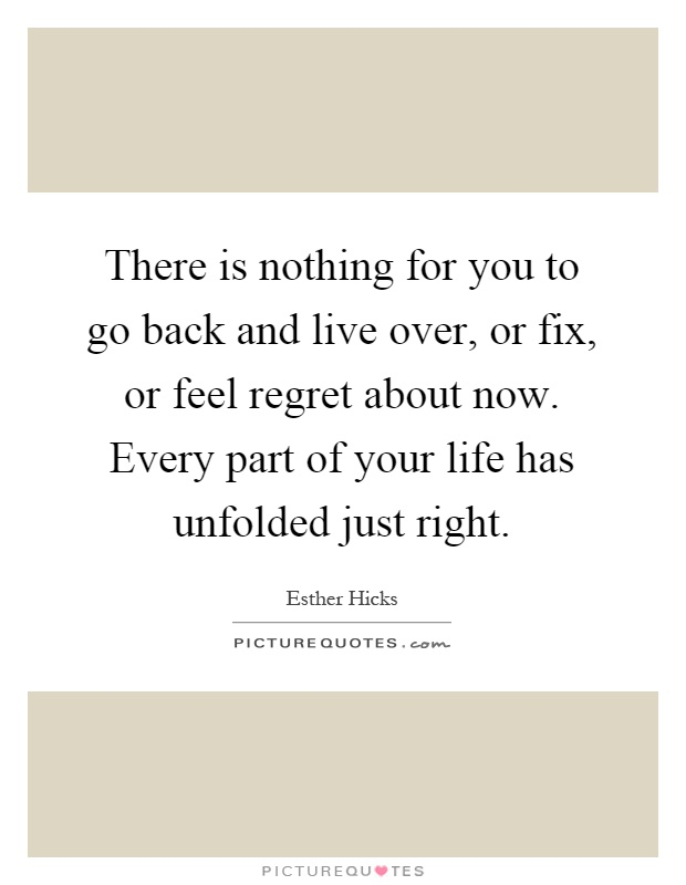There is nothing for you to go back and live over, or fix, or feel regret about now. Every part of your life has unfolded just right Picture Quote #1
