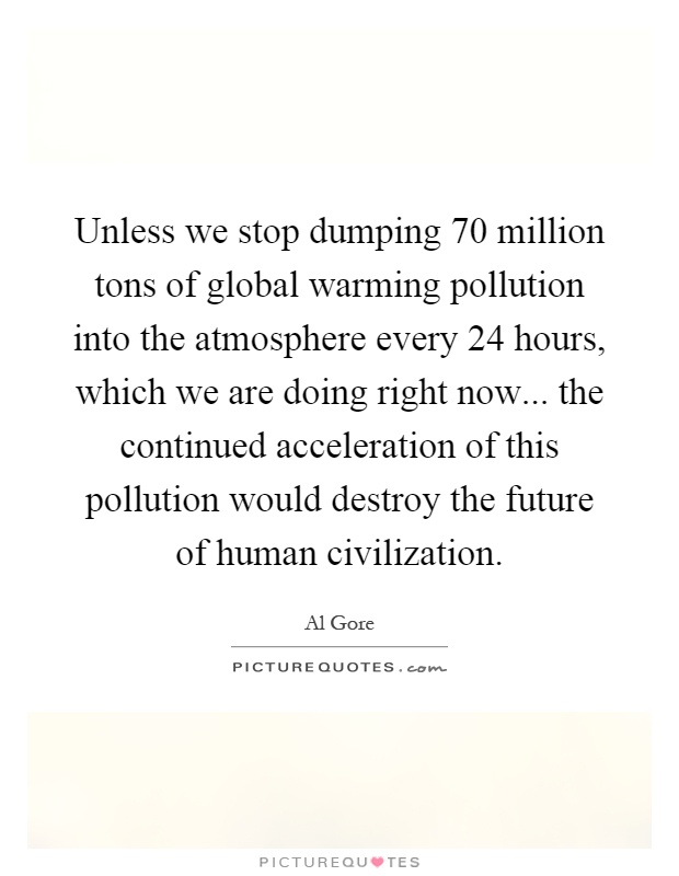 Unless we stop dumping 70 million tons of global warming pollution into the atmosphere every 24 hours, which we are doing right now... the continued acceleration of this pollution would destroy the future of human civilization Picture Quote #1