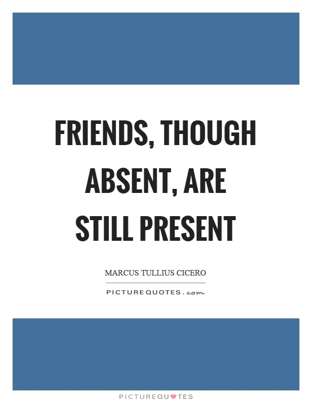 Friends, though absent, are still present Picture Quote #1