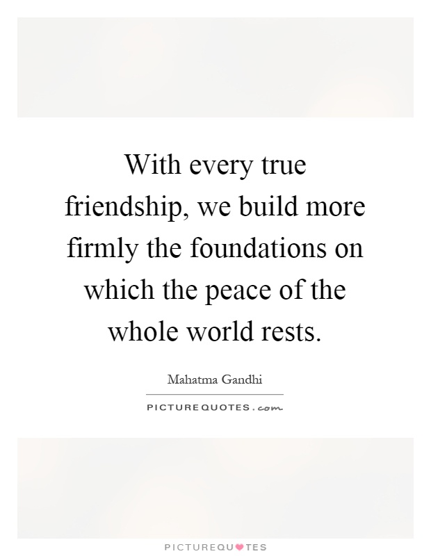 With every true friendship, we build more firmly the foundations on which the peace of the whole world rests Picture Quote #1