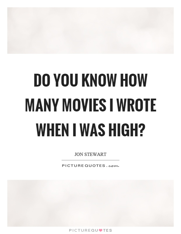 Do you know how many movies I wrote when I was high? Picture Quote #1