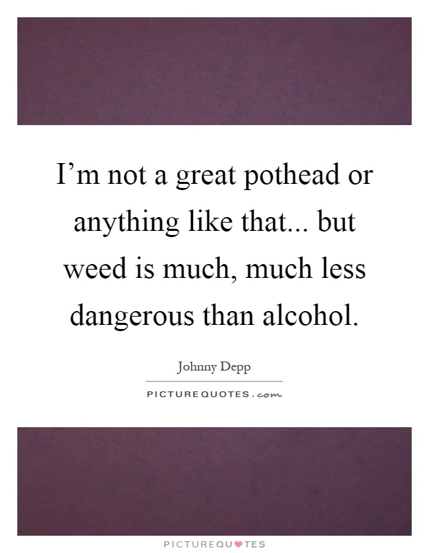 I'm not a great pothead or anything like that... but weed is much, much less dangerous than alcohol Picture Quote #1