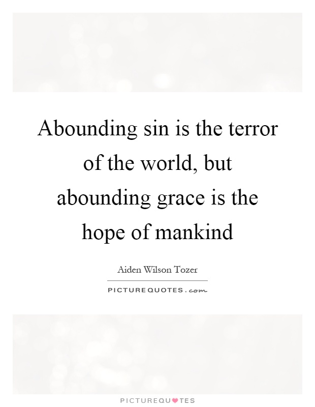 Abounding sin is the terror of the world, but abounding grace is the hope of mankind Picture Quote #1