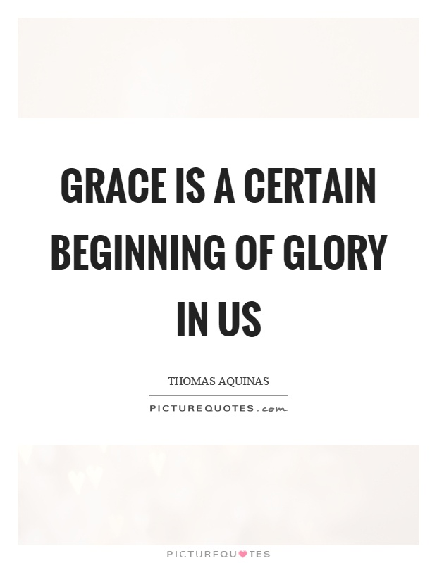 Grace is a certain beginning of glory in us Picture Quote #1