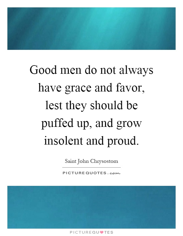 Good men do not always have grace and favor, lest they should be puffed up, and grow insolent and proud Picture Quote #1