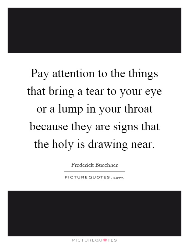 Pay attention to the things that bring a tear to your eye or a lump in your throat because they are signs that the holy is drawing near Picture Quote #1