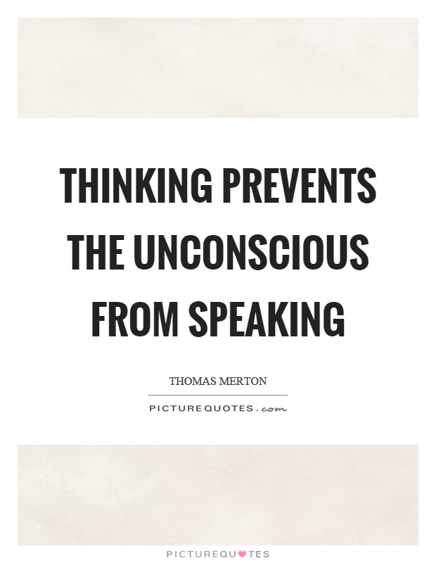 Thinking prevents the unconscious from speaking Picture Quote #1