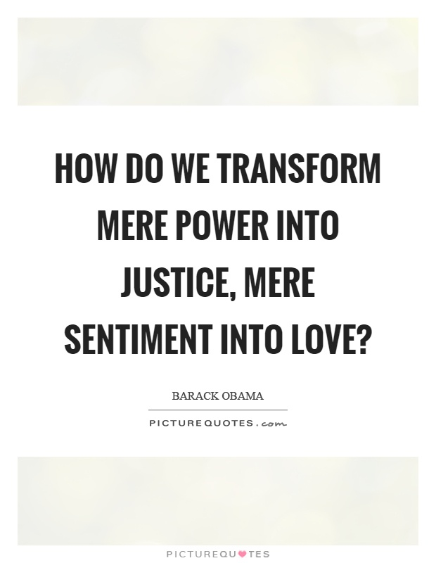 How do we transform mere power into justice, mere sentiment into love? Picture Quote #1