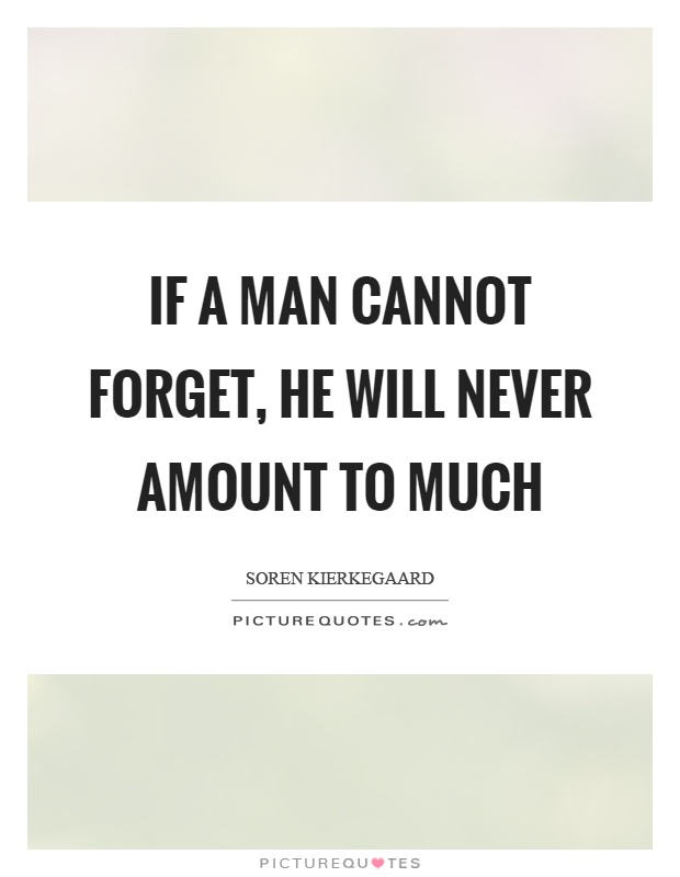 If a man cannot forget, he will never amount to much Picture Quote #1