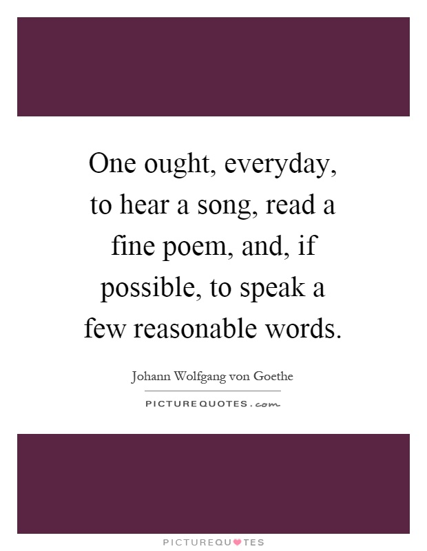 One ought, everyday, to hear a song, read a fine poem, and, if possible, to speak a few reasonable words Picture Quote #1