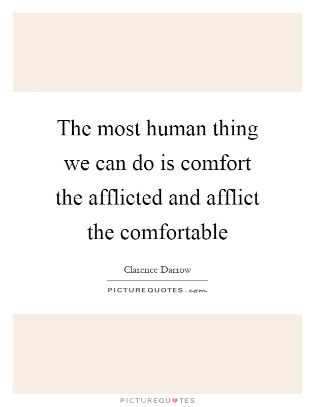 The most human thing we can do is comfort the afflicted and afflict the comfortable Picture Quote #1