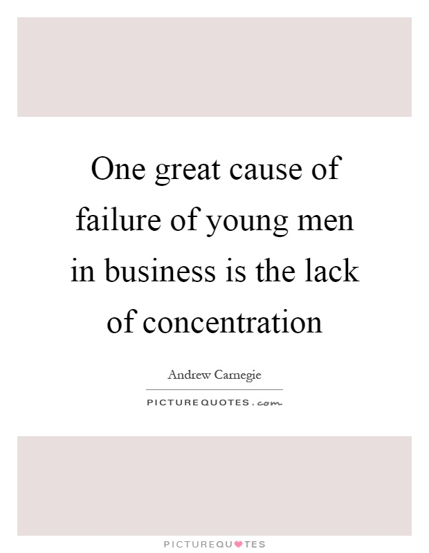 One great cause of failure of young men in business is the lack of concentration Picture Quote #1