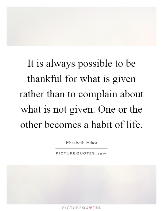 It is always possible to be thankful for what is given rather than to complain about what is not given. One or the other becomes a habit of life Picture Quote #1