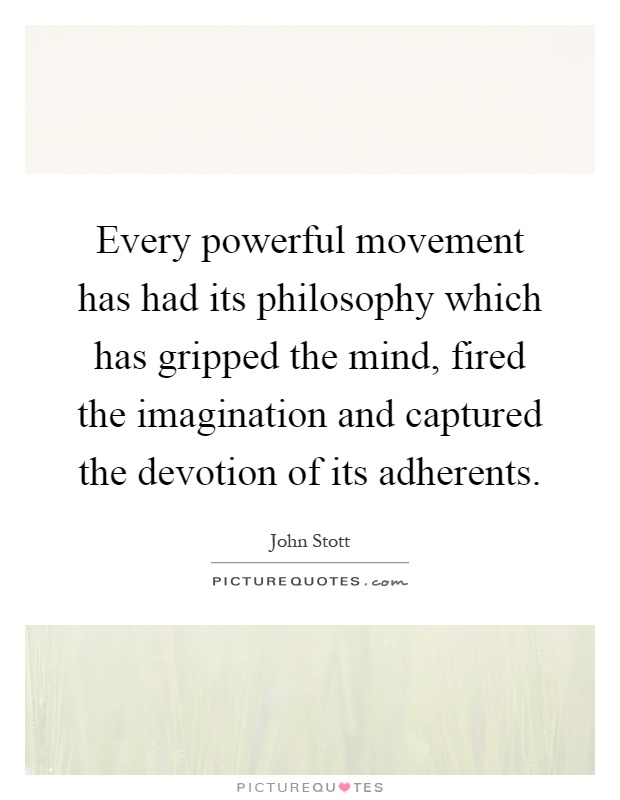 Every powerful movement has had its philosophy which has gripped the mind, fired the imagination and captured the devotion of its adherents Picture Quote #1