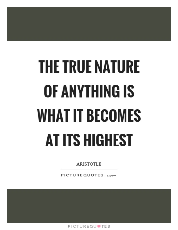 The true nature of anything is what it becomes at its highest Picture Quote #1