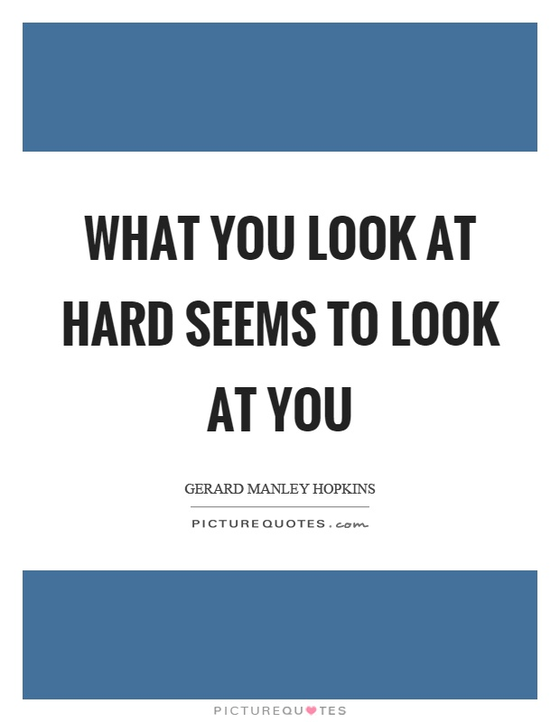 What you look at hard seems to look at you Picture Quote #1