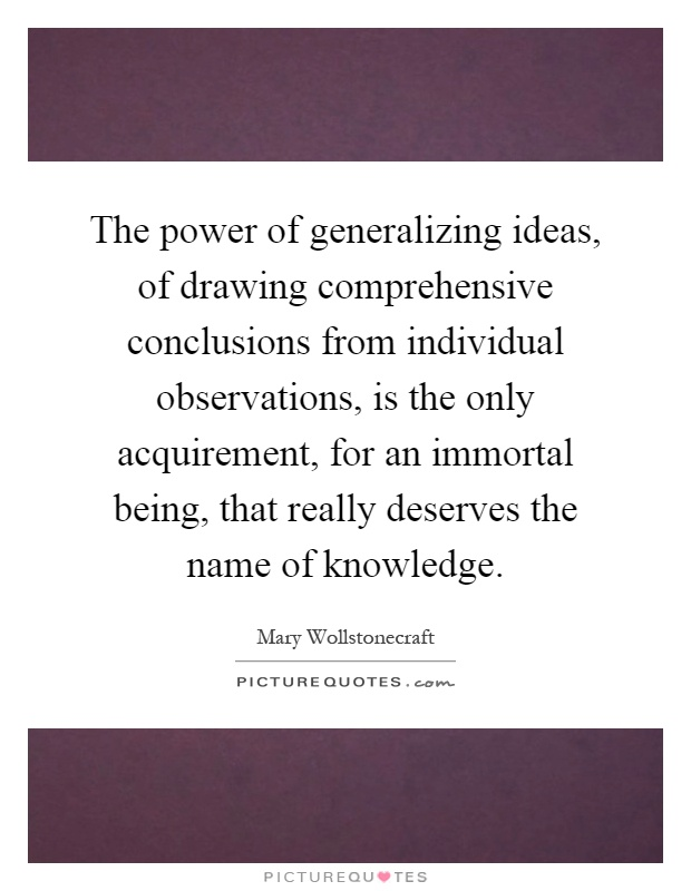 The power of generalizing ideas, of drawing comprehensive conclusions from individual observations, is the only acquirement, for an immortal being, that really deserves the name of knowledge Picture Quote #1