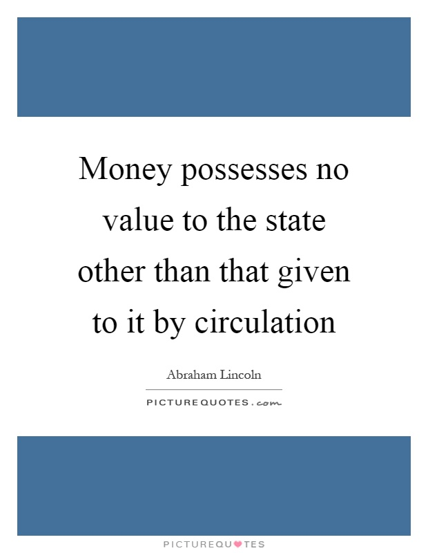 Money possesses no value to the state other than that given to it by circulation Picture Quote #1