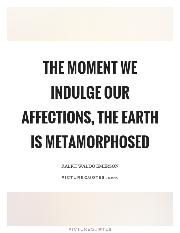 The moment we indulge our affections, the earth is metamorphosed Picture Quote #1