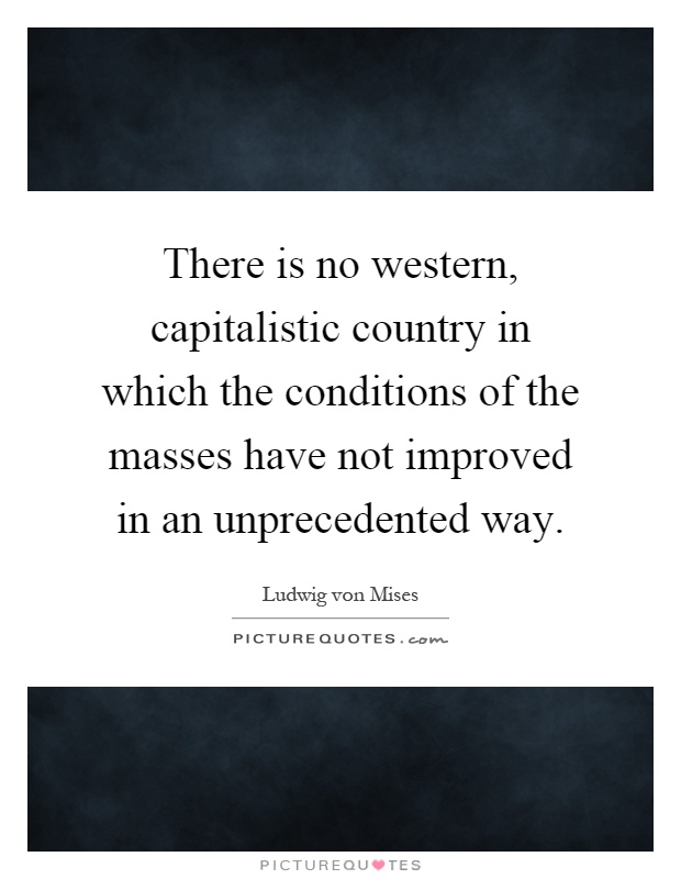 There is no western, capitalistic country in which the conditions of the masses have not improved in an unprecedented way Picture Quote #1