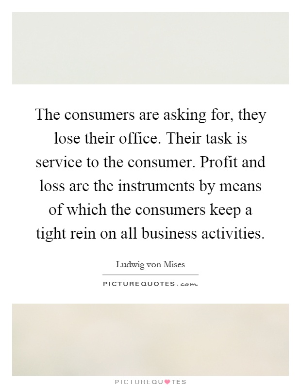The consumers are asking for, they lose their office. Their task is service to the consumer. Profit and loss are the instruments by means of which the consumers keep a tight rein on all business activities Picture Quote #1