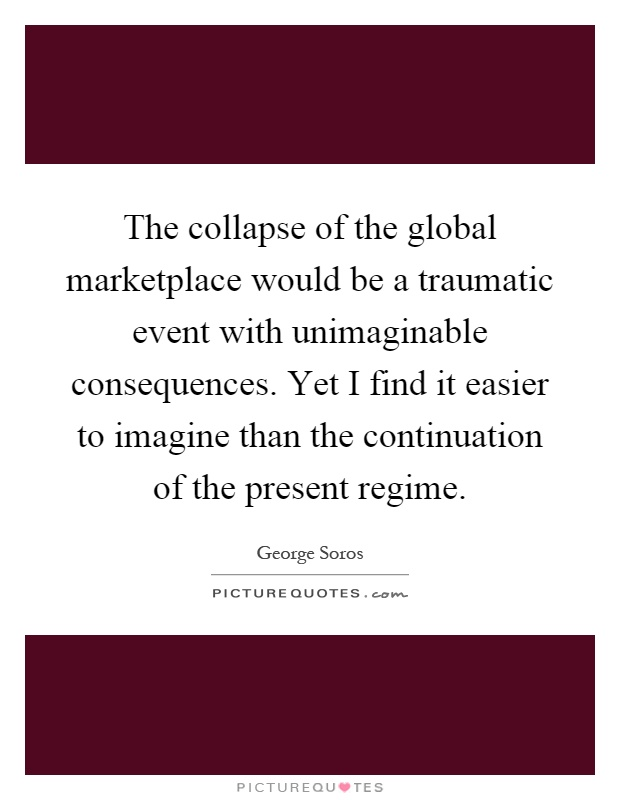 The collapse of the global marketplace would be a traumatic event with unimaginable consequences. Yet I find it easier to imagine than the continuation of the present regime Picture Quote #1