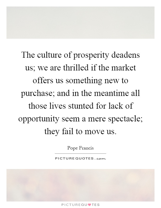 The culture of prosperity deadens us; we are thrilled if the market offers us something new to purchase; and in the meantime all those lives stunted for lack of opportunity seem a mere spectacle; they fail to move us Picture Quote #1