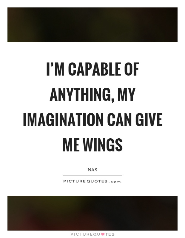 I'm capable of anything, my imagination can give me wings Picture Quote #1