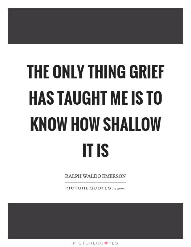 The only thing grief has taught me is to know how shallow it is Picture Quote #1