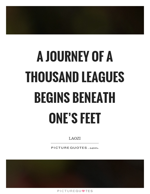 A journey of a thousand leagues begins beneath one's feet Picture Quote #1