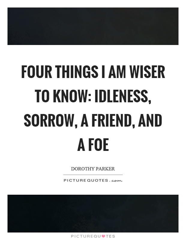 Four things I am wiser to know: Idleness, sorrow, a friend, and a foe Picture Quote #1
