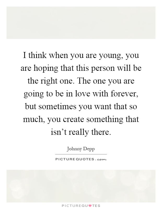I think when you are young, you are hoping that this person will be the right one. The one you are going to be in love with forever, but sometimes you want that so much, you create something that isn't really there Picture Quote #1
