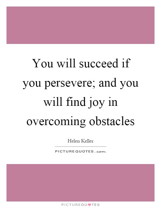 You will succeed if you persevere; and you will find joy in overcoming obstacles Picture Quote #1