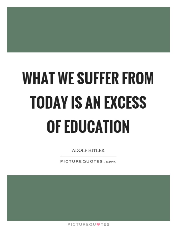 What we suffer from today is an excess of education Picture Quote #1