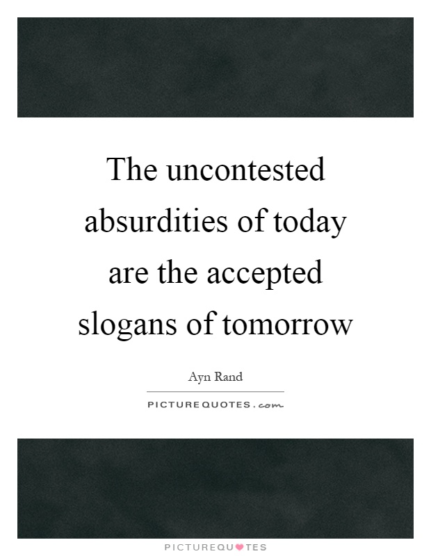 The uncontested absurdities of today are the accepted slogans of tomorrow Picture Quote #1