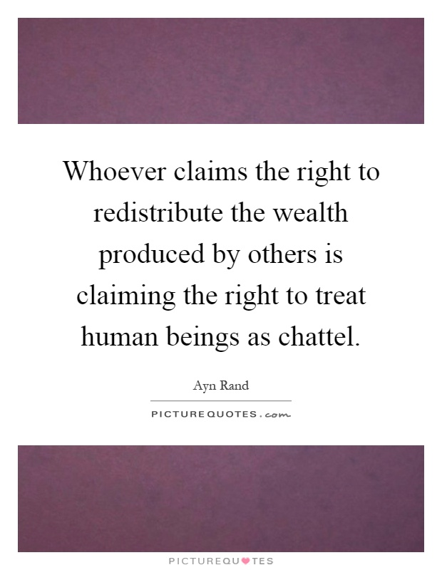 Whoever claims the right to redistribute the wealth produced by others is claiming the right to treat human beings as chattel Picture Quote #1