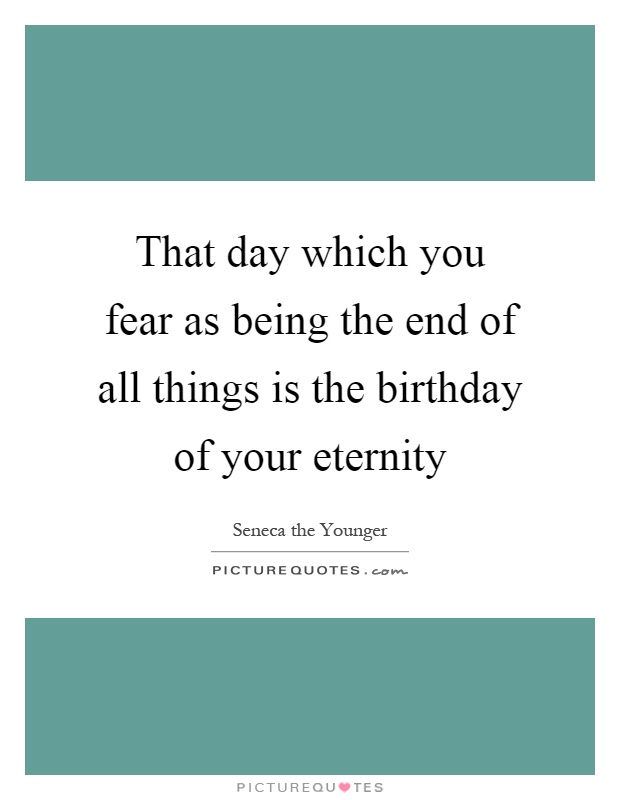 That day which you fear as being the end of all things is the birthday of your eternity Picture Quote #1