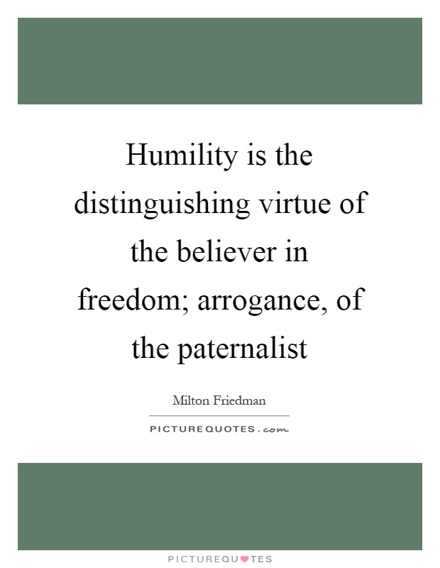 Humility is the distinguishing virtue of the believer in freedom; arrogance, of the paternalist Picture Quote #1