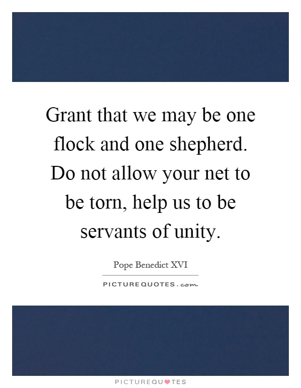 Grant that we may be one flock and one shepherd. Do not allow your net to be torn, help us to be servants of unity Picture Quote #1