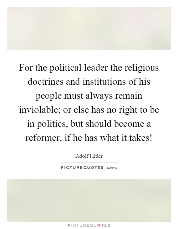 For the political leader the religious doctrines and institutions of his people must always remain inviolable; or else has no right to be in politics, but should become a reformer, if he has what it takes! Picture Quote #1