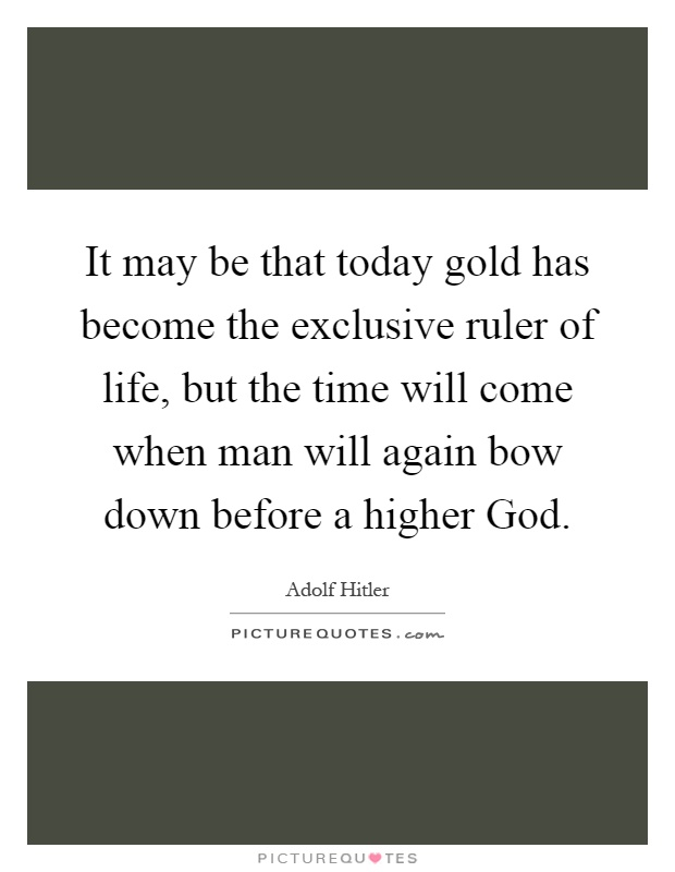 It may be that today gold has become the exclusive ruler of life, but the time will come when man will again bow down before a higher God Picture Quote #1