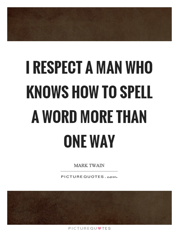 I respect a man who knows how to spell a word more than one way Picture Quote #1