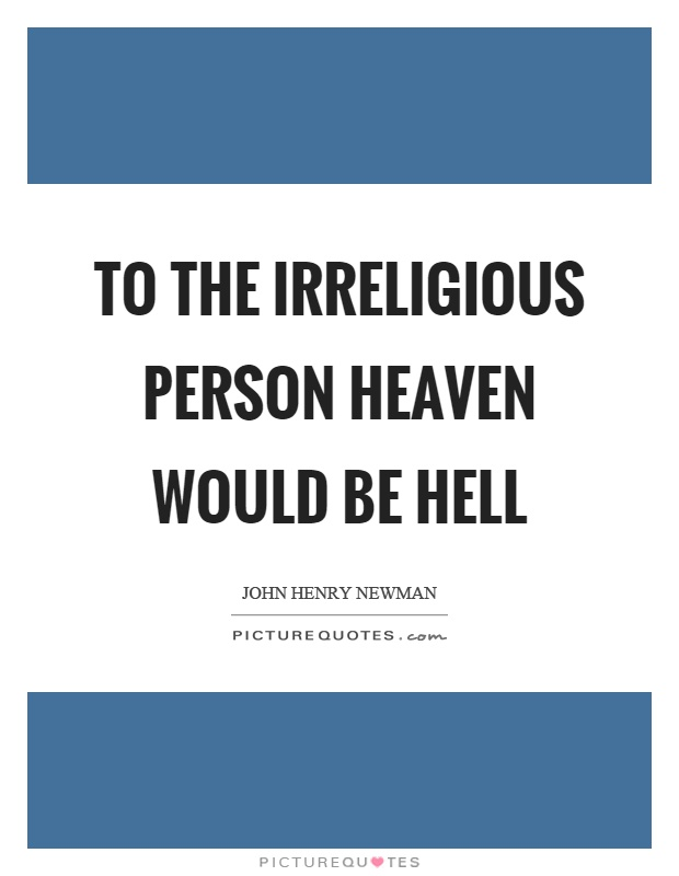 To the irreligious person heaven would be hell Picture Quote #1
