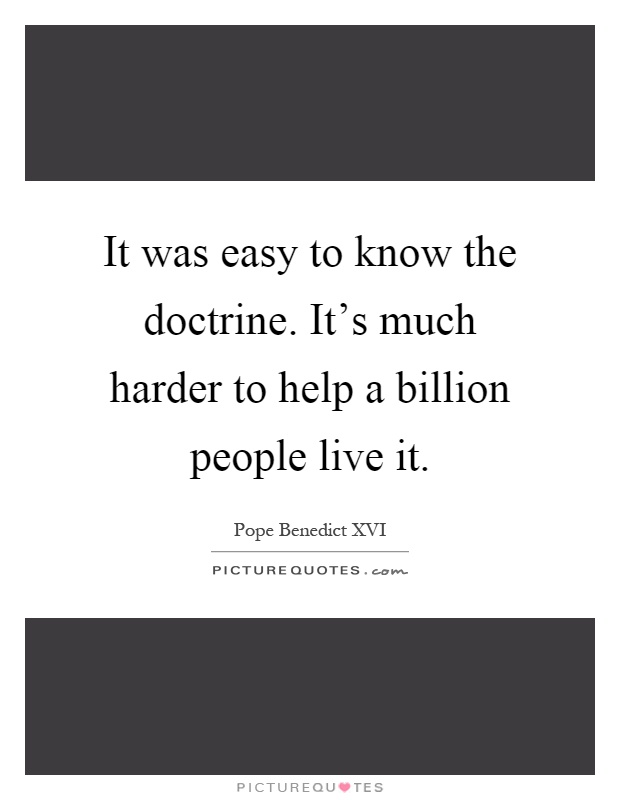 It was easy to know the doctrine. It's much harder to help a billion people live it Picture Quote #1