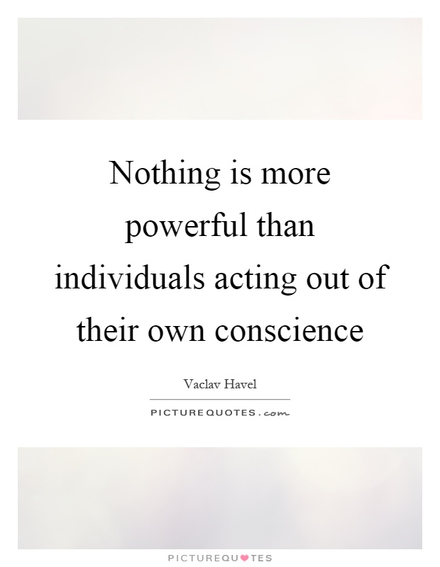 Nothing is more powerful than individuals acting out of their own conscience Picture Quote #1