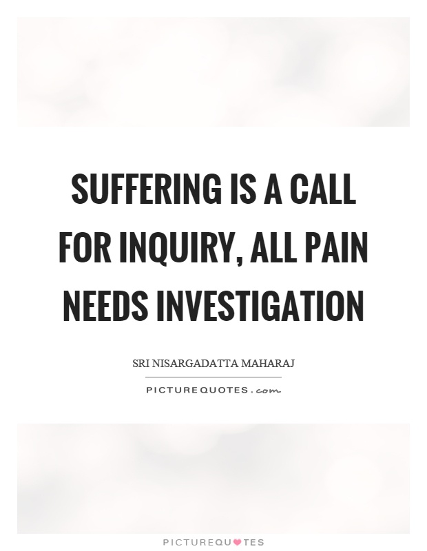 Suffering is a call for inquiry, all pain needs investigation Picture Quote #1