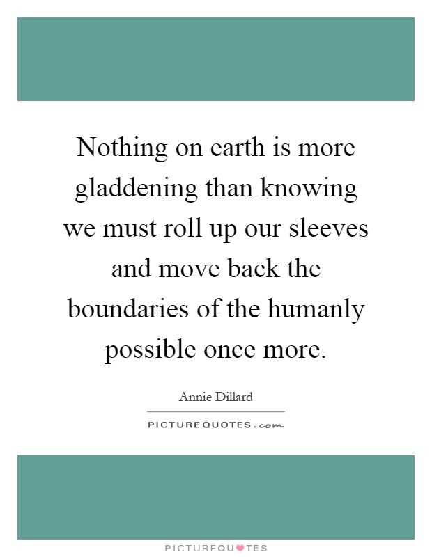 Nothing on earth is more gladdening than knowing we must roll up our sleeves and move back the boundaries of the humanly possible once more Picture Quote #1